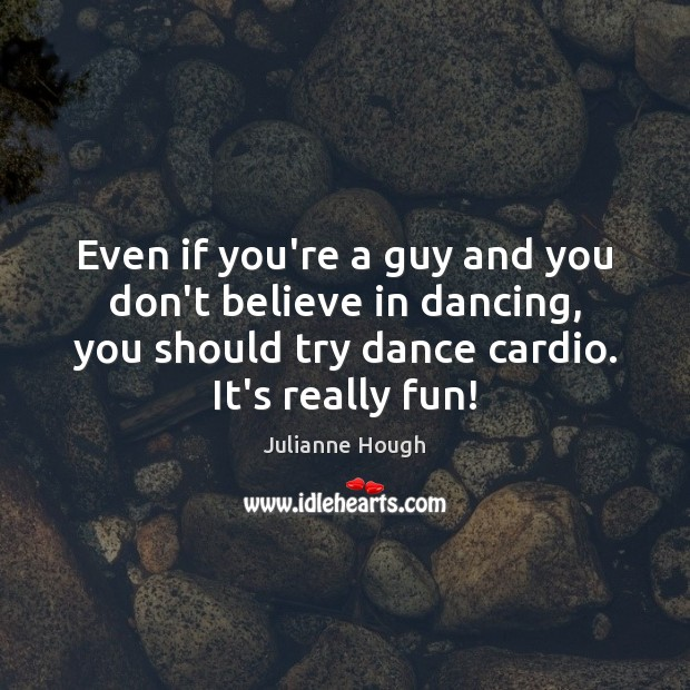 Even if you're a guy and you don't believe in dancing, you Julianne Hough Picture Quote