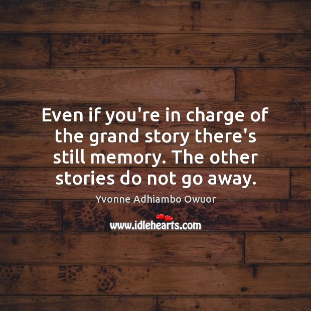 Even if you're in charge of the grand story there's still memory. Yvonne Adhiambo Owuor Picture Quote