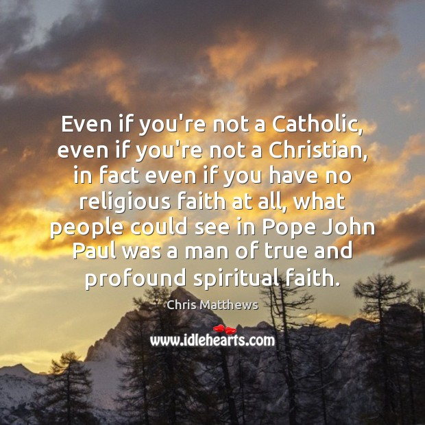 Even if you're not a Catholic, even if you're not a Christian, Chris Matthews Picture Quote