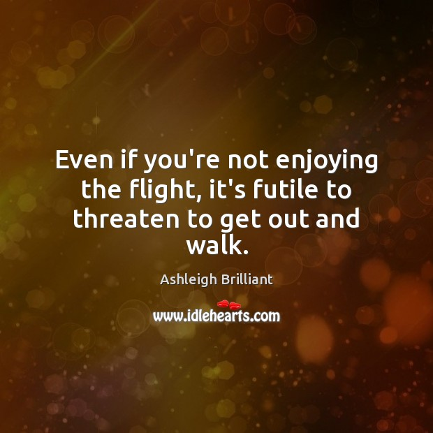 Even if you're not enjoying the flight, it's futile to threaten to get out and walk. Ashleigh Brilliant Picture Quote