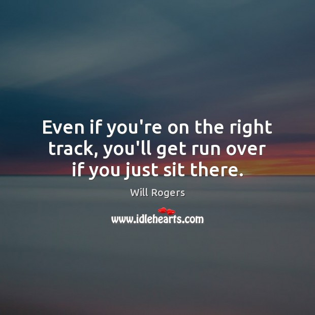 Image, Even if you're on the right track, you'll get run over if you just sit there.