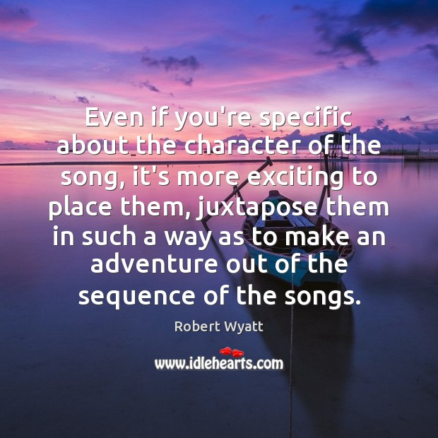 Even if you're specific about the character of the song, it's more Robert Wyatt Picture Quote