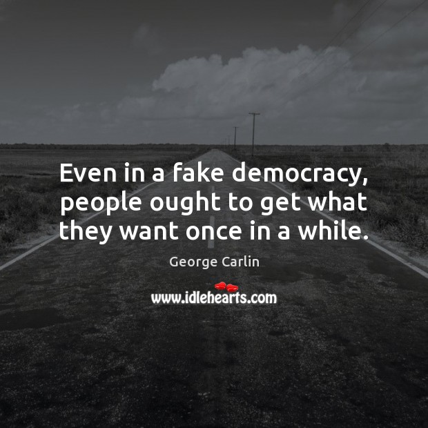 Even in a fake democracy, people ought to get what they want once in a while. Image