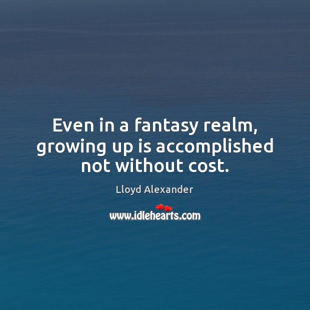 Even in a fantasy realm, growing up is accomplished not without cost. Lloyd Alexander Picture Quote