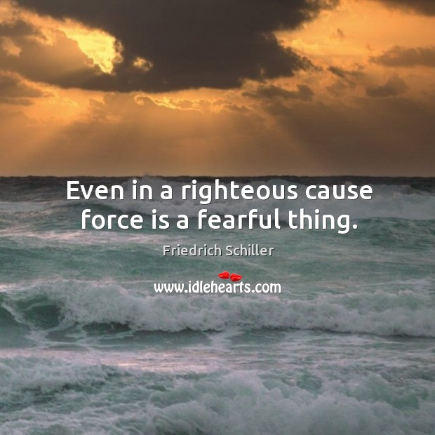 Image, Even in a righteous cause force is a fearful thing.