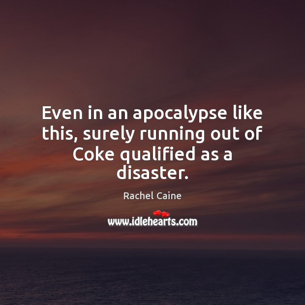 Even in an apocalypse like this, surely running out of Coke qualified as a disaster. Rachel Caine Picture Quote