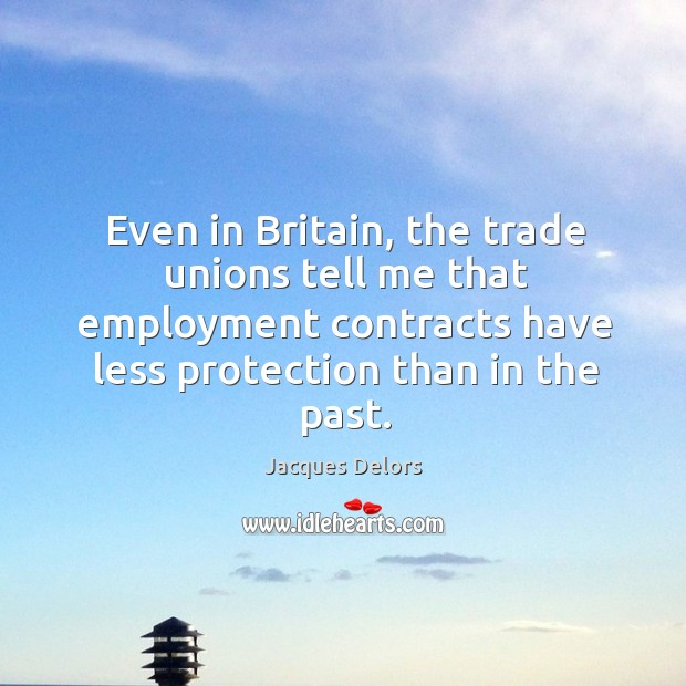 Even in britain, the trade unions tell me that employment contracts have less protection than in the past. Image