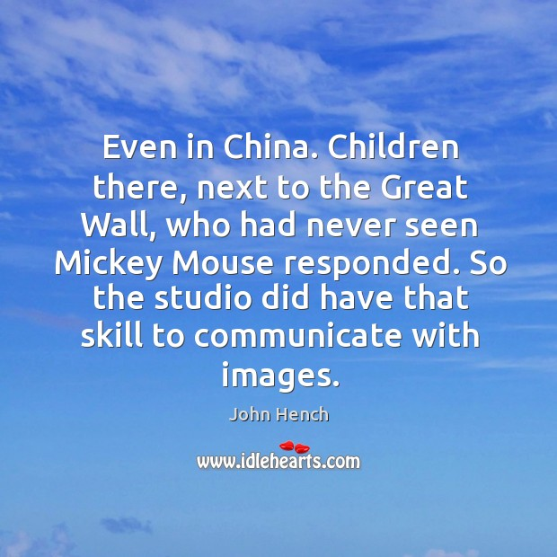 Even in china. Children there, next to the great wall, who had never seen mickey mouse responded. John Hench Picture Quote