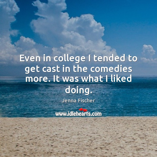 Even in college I tended to get cast in the comedies more. It was what I liked doing. Jenna Fischer Picture Quote