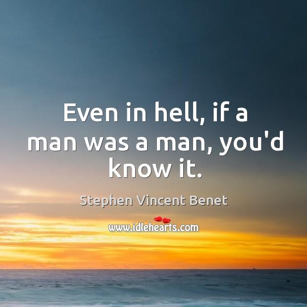 Even in hell, if a man was a man, you'd know it. Stephen Vincent Benet Picture Quote