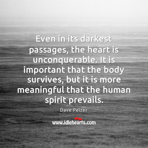 Even in its darkest passages, the heart is unconquerable. It is important Dave Pelzer Picture Quote