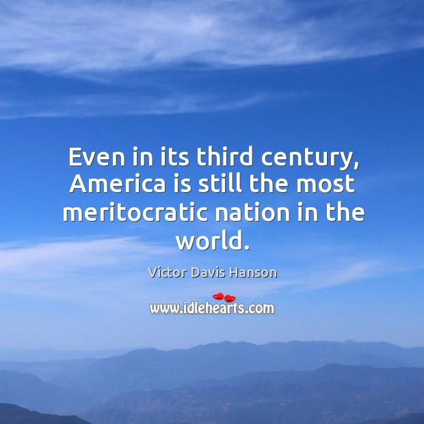 Even in its third century, America is still the most meritocratic nation in the world. Victor Davis Hanson Picture Quote