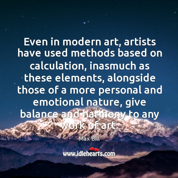 Even in modern art, artists have used methods based on calculation, inasmuch as these Max Bill Picture Quote