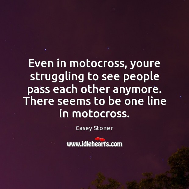 Even in motocross, youre struggling to see people pass each other anymore. Casey Stoner Picture Quote