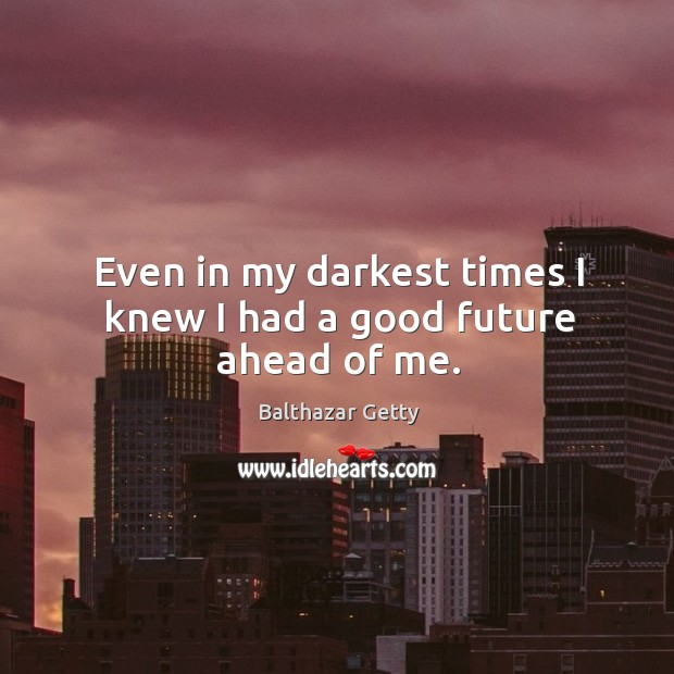 Even in my darkest times I knew I had a good future ahead of me. Balthazar Getty Picture Quote