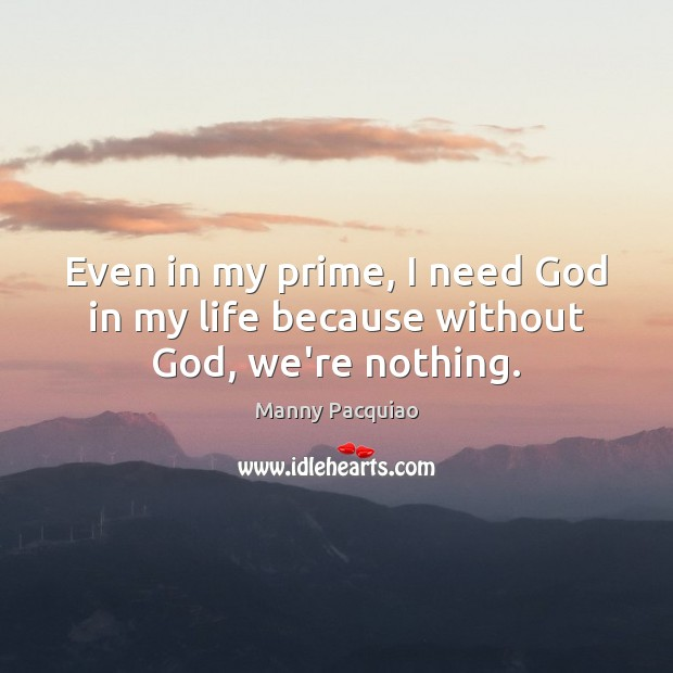 Even in my prime, I need God in my life because without God, we're nothing. Manny Pacquiao Picture Quote