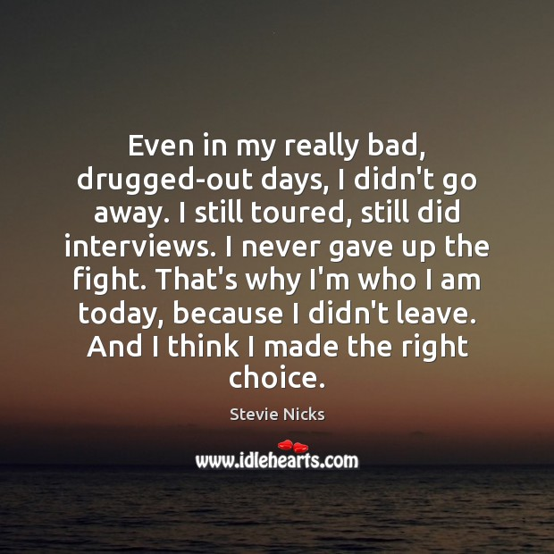 Even in my really bad, drugged-out days, I didn't go away. I Stevie Nicks Picture Quote