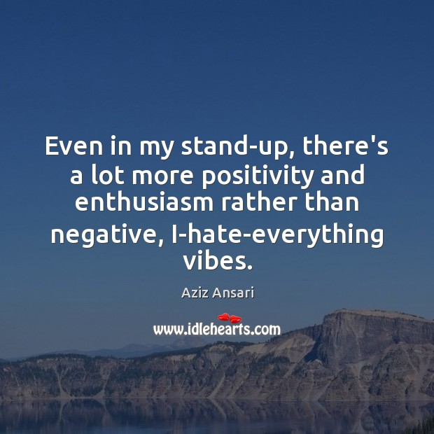 Even in my stand-up, there's a lot more positivity and enthusiasm rather Image