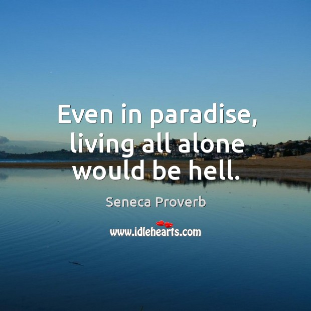 Even in paradise, living all alone would be hell. Seneca Proverbs Image