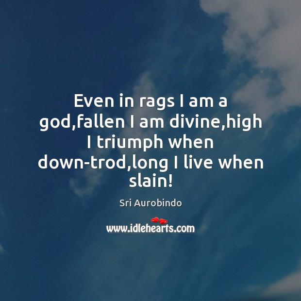 Even in rags I am a God,fallen I am divine,high Sri Aurobindo Picture Quote