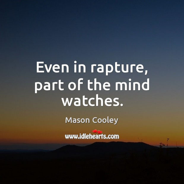 Even in rapture, part of the mind watches. Mason Cooley Picture Quote