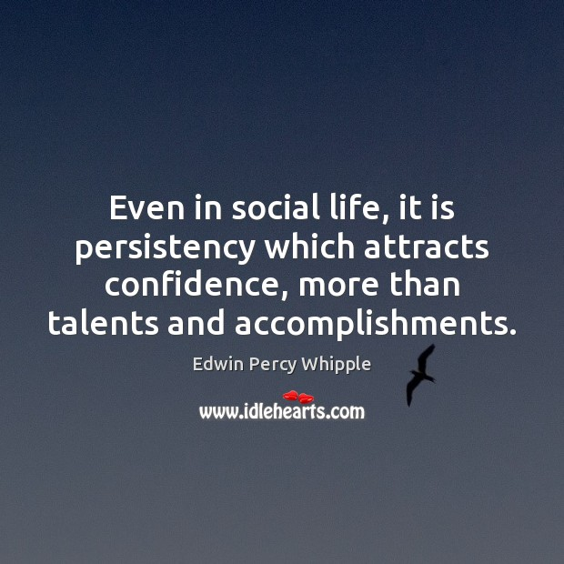 Even in social life, it is persistency which attracts confidence, more than Image