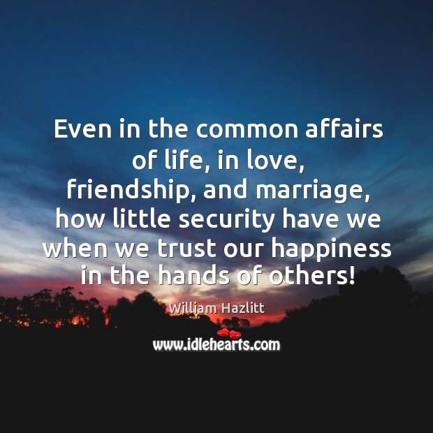 Even in the common affairs of life, in love, friendship, and marriage, how little security have Image