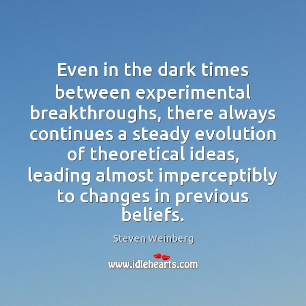 Even in the dark times between experimental breakthroughs, there always continues a Steven Weinberg Picture Quote
