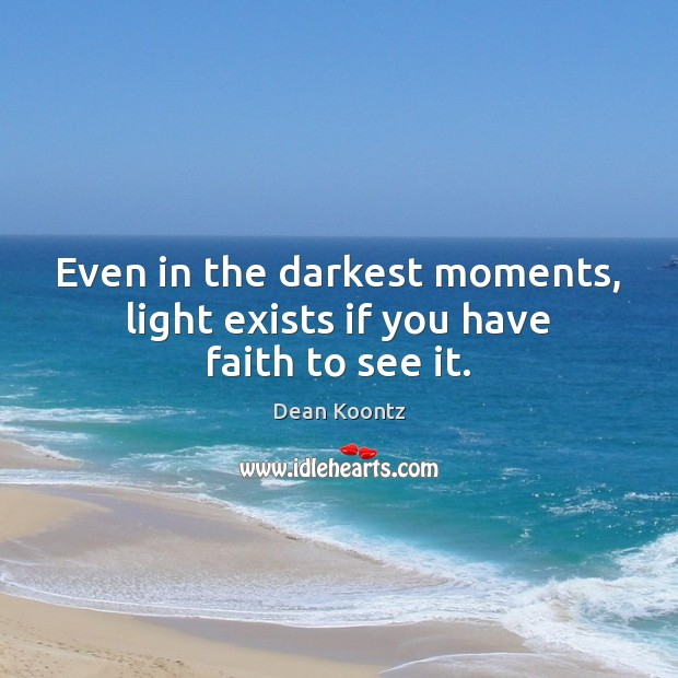 Even in the darkest moments, light exists if you have faith to see it. Dean Koontz Picture Quote