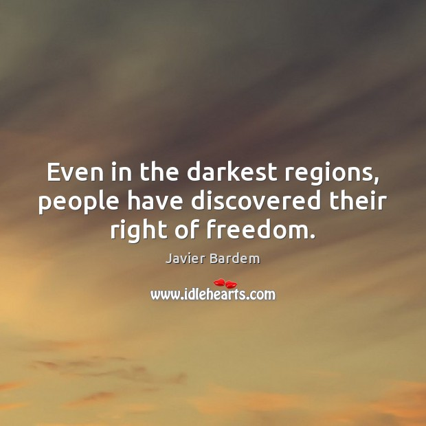 Even in the darkest regions, people have discovered their right of freedom. Javier Bardem Picture Quote