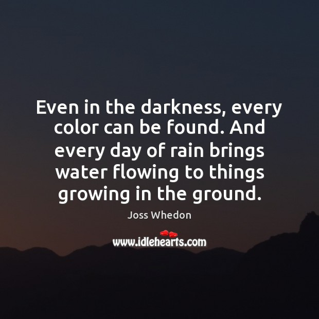 Even in the darkness, every color can be found. And every day Joss Whedon Picture Quote