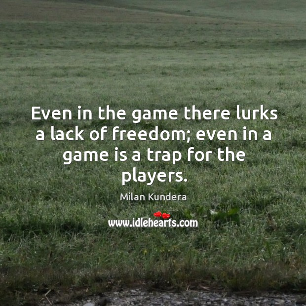 Even in the game there lurks a lack of freedom; even in a game is a trap for the players. Image