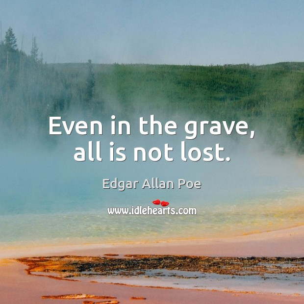 Even in the grave, all is not lost. Edgar Allan Poe Picture Quote