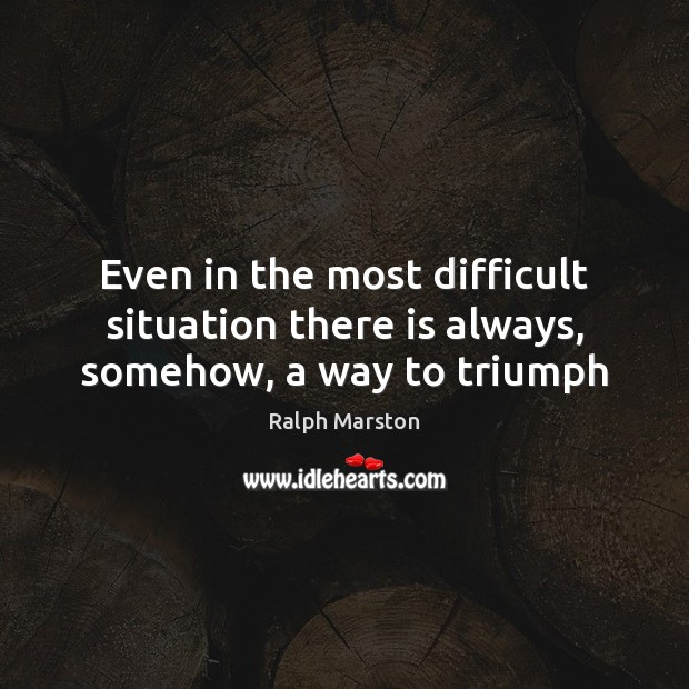 Even in the most difficult situation there is always, somehow, a way to triumph Ralph Marston Picture Quote