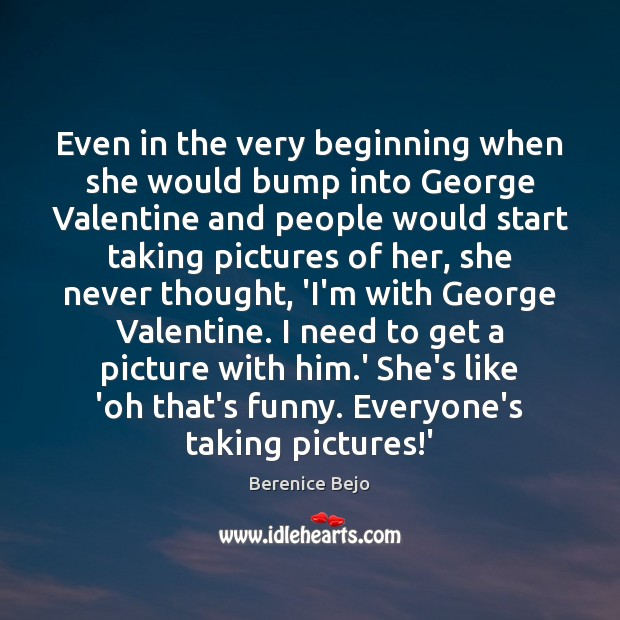 Image, Even in the very beginning when she would bump into George Valentine