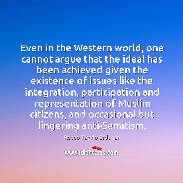 Even in the western world, one cannot argue that the ideal has been achieved given the Recep Tayyip Erdogan Picture Quote