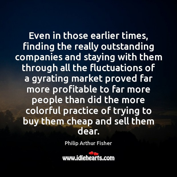 Even in those earlier times, finding the really outstanding companies and staying Philip Arthur Fisher Picture Quote