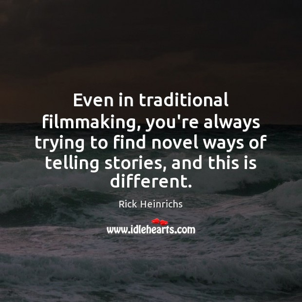 Image, Even in traditional filmmaking, you're always trying to find novel ways of