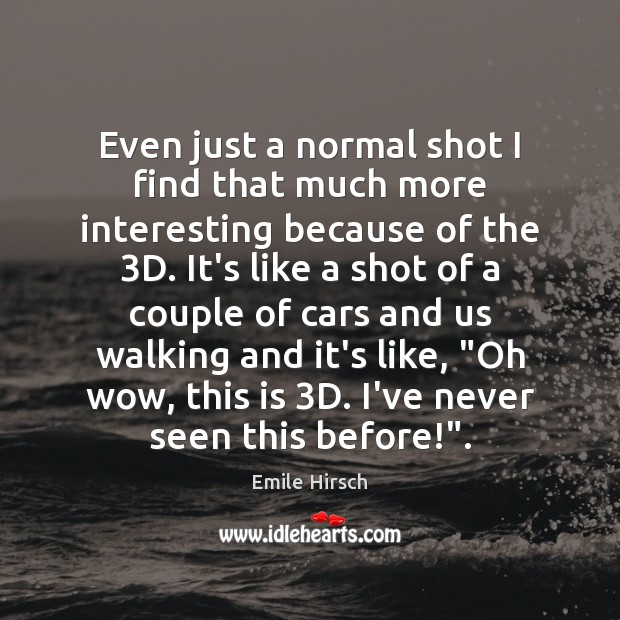 Even just a normal shot I find that much more interesting because Emile Hirsch Picture Quote