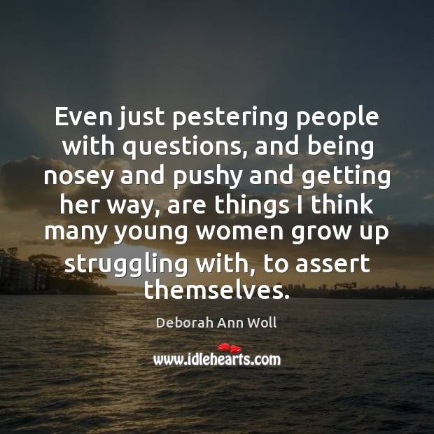 Even just pestering people with questions, and being nosey and pushy and Struggle Quotes Image