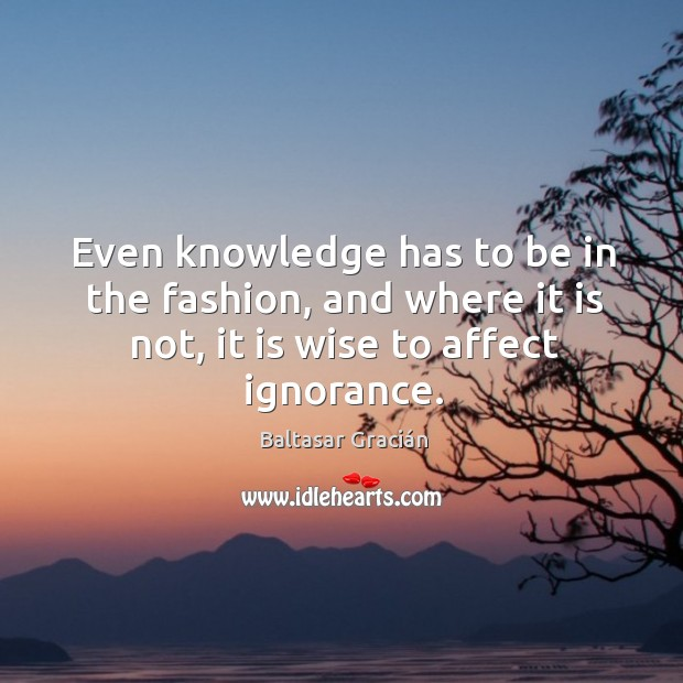 Image, Even knowledge has to be in the fashion, and where it is not, it is wise to affect ignorance.