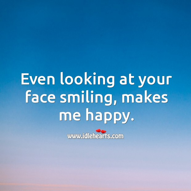 Even looking at your face smiling, makes me happy. Image