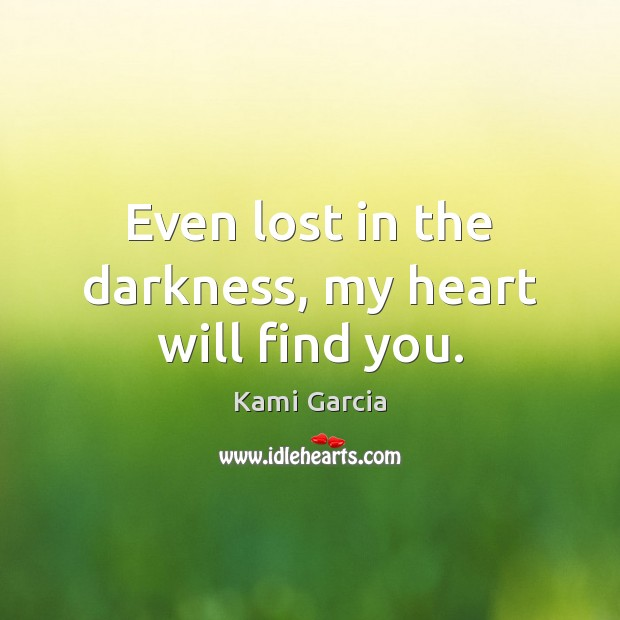 Even lost in the darkness, my heart will find you. Kami Garcia Picture Quote