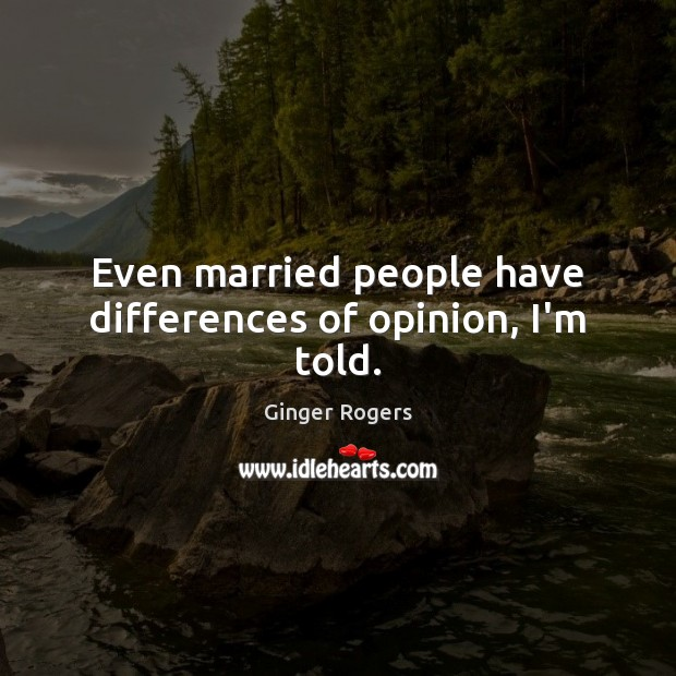 Even married people have differences of opinion, I'm told. Ginger Rogers Picture Quote