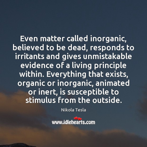 Nikola Tesla Picture Quote image saying: Even matter called inorganic, believed to be dead, responds to irritants and