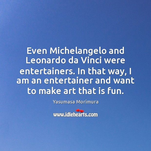 Even Michelangelo and Leonardo da Vinci were entertainers. In that way, I Image