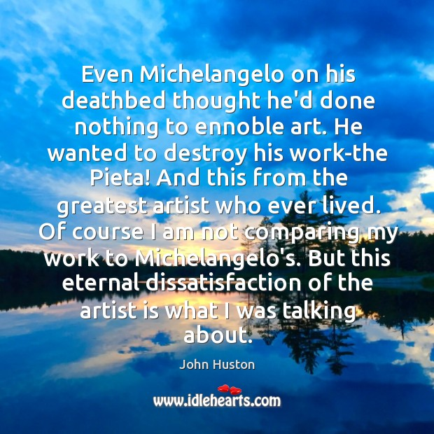 Even Michelangelo on his deathbed thought he'd done nothing to ennoble art. John Huston Picture Quote