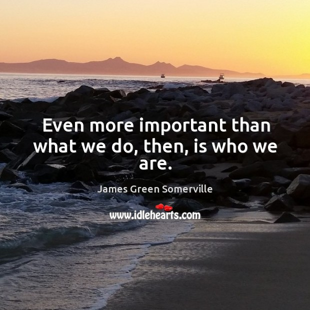 Even more important than what we do, then, is who we are. Image