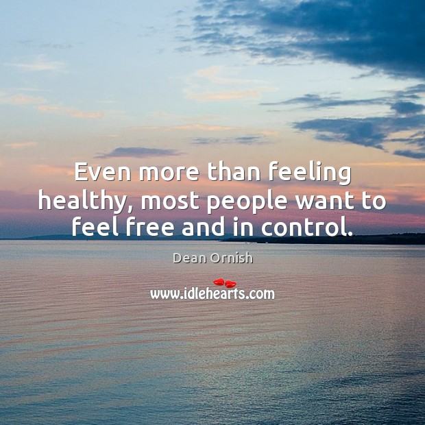 Even more than feeling healthy, most people want to feel free and in control. Image