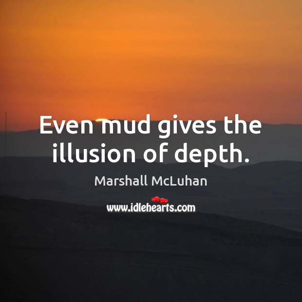 Even mud gives the illusion of depth. Marshall McLuhan Picture Quote